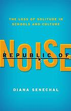 Republic of noise : the loss of solitude in schools and culture
