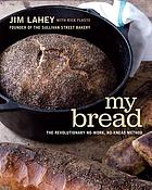 My bread : the revolutionary no-work, no-knead method