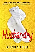 Husbandry : sex, love & dirty laundry : inside the minds of married men