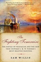 The fighting Temeraire : the Battle of Trafalgar and the ship that Inspired J.M.W. Turner's most beloved painting