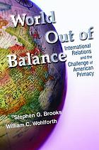 World out of balance : international relations and the challenge of American primacy