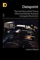 Datapoint : the lost story of the Texans who invented the personal computer revolution
