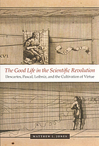 The good life in the scientific revolution : Descartes, Pascal, Leibniz, and the cultivation of virtue