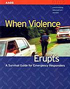 When violence erupts : a survival guide for emergency responders