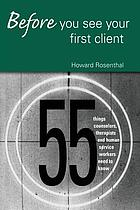 Before you see your first client : 55 things counselors, therapists, and human service workers need to know