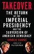 Takeover : the return of the imperial presidency... by  Charlie Savage