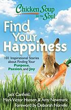 Chicken Soup for the soul find your happiness : 101 stories about finding your purpose, passion, and joy