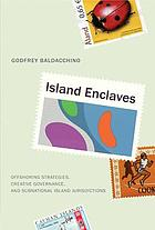 Island enclaves : offshoring strategies, creative governance, and subnational island jurisdictions