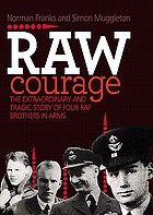 Raw courage : the extraordinary and tragic story of four RAF brothers in arms