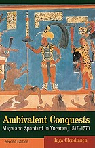 Ambivalent conquests : Maya and Spaniard in Yucatan, 1517-1570