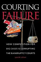 Courting failure : how competition for big cases is corrupting the bankruptcy courts
