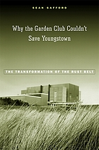 Why the garden club couldn't save Youngstown : the transformation of the Rust Belt