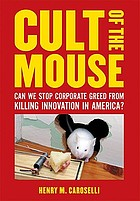 Cult of the mouse : can we stop corporate greed from killing innovation in America?