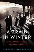 A train in winter : an extraordinary story of women, friendship, and resistance in occupied France
