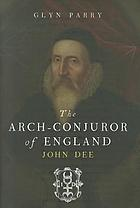 The arch-conjuror of England : John Dee