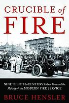 Crucible of fire : nineteenth-century urban fires and the making of the modern fire service