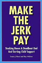 Make the jerk pay : tracking down a deadbeat dad and getting child support