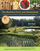 The resilient farm and homestead : an innovative permaculture and whole systems design approach