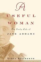 A useful woman : the early life of Jane Addams