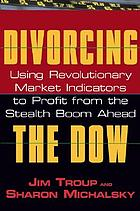 Divorcing the Dow : using revolutionary market indicators to profit from the stealth boom ahead