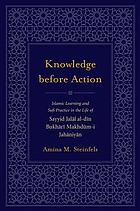 Knowledge before action : Islamic learning and Sufi practice in the life of Sayyid Jalāl al-Dī n Bukhārī Makhdūm-i Jahāniyān
