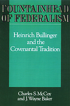 Fountainhead of federalism : Heinrich Bullinger and the covenantal tradition