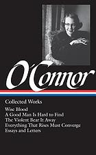 Collected works : Wise blood : A good man is hard to find ; The violent bear it away ; Everything that rises must converge ; stories and occasional prose ; letters