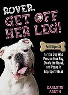 Rover, get off her leg! : pet etiquette for the dog who pees on your rug, steals the roast, and poops in improper places