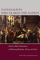 Nationalists Who Feared the Nation : Adriatic Multi-Nationalism in Habsburg Dalmatia, Trieste, and Venice.