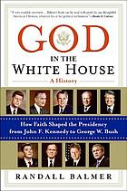 God in the White House : a history : how faith shaped the presidency from John F. Kennedy to George W. Bush