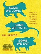 Some we love, some we hate, some we eat : [why it's so hard to think straight about animals]