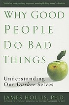 Why good people do bad things : understanding our darker selves
