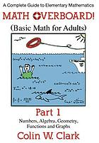 Math overboard! : basic math for adults. Part 1, Numbers, algebra, geometry, functions and graphs