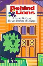 Behind the lions : a family guide to the Art Institute of Chicago