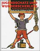 Jugendschatz und wunderscherlein : buchkunst für kinder in Wien : book art for children in Vienna 1890-1938