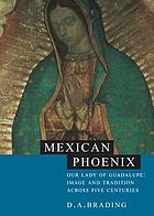 Mexican Phoenix : Our Lady of Guadalupe : image and tradition across fivecenturies