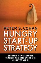 Hungry start-up strategy : creating new ventures with limited resources and unlimited vision