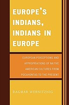 Europe's Indians, Indians in Europe : European perceptions and appropriations of Native American cultures from Pocahontas to the present