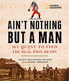 Ain't nothing but a man : my quest to find the real John Henry