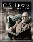 C.S. Lewis : the man behind Narnia