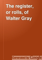 The register, or rolls, of Walter Gray, lord archbishop of York : with appendices of illustrative documents.