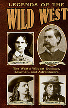 Legends of the Wild West : the west's wildest outlaws, lawmen, and adventurers.