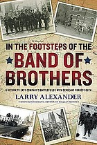 In the footsteps of the Band of Brothers : a return to Easy Company's battlefields with Sergeant Forrest Guth