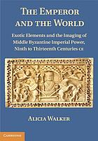 The emperor and the world : exotic elements and the imaging of  Byzantine imperial power, ninth to thirteenth century CE
