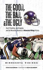 The good, the bad, and the ugly. Minnesota Vikings : heart-pounding, jaw-dropping, and gut-wrenching moments from Minnesota Vikings history