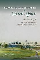 Honoring ancestors in sacred space : the archaeology of an eighteenth-century African-Bahamian cemetery
