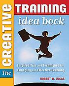 The creative training idea book : inspired tips and techniques for engaging and effective learning