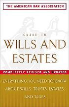 The American Bar Association guide to wills & estates : everything you need to know about wills, estates, trusts & taxes.