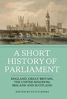 A short history of parliament : England, Great Britain, the United Kingdom, Ireland and Scotland