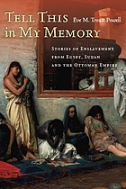 Tell this in my memory : stories of enslavement from Egypt, Sudan, and the Ottoman Empire